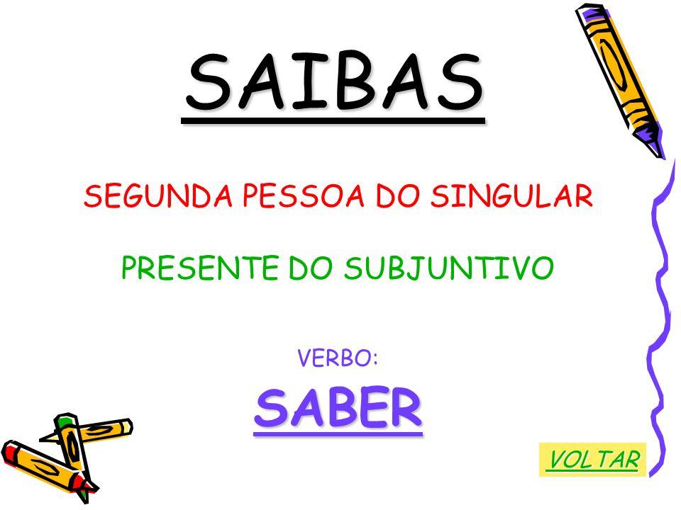SAIBAS SEGUNDA PESSOA DO SINGULAR PRESENTE DO SUBJUNTIVO VERBO:SABER VOLTAR
