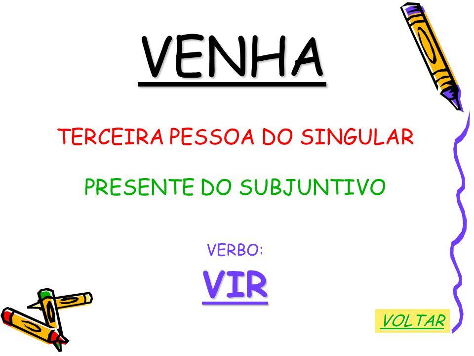 VENHA TERCEIRA PESSOA DO SINGULAR PRESENTE DO SUBJUNTIVO VERBO:VIR VOLTAR