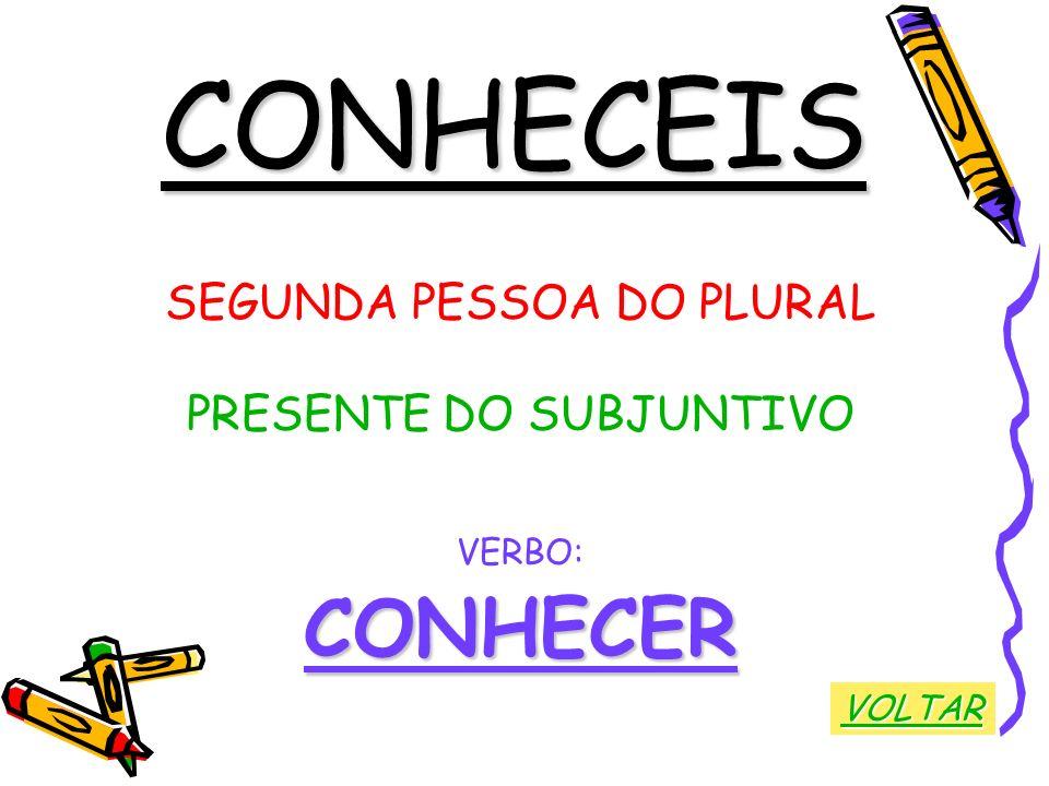 CONHECEIS SEGUNDA PESSOA DO PLURAL PRESENTE DO SUBJUNTIVO VERBO:CONHECER VOLTAR