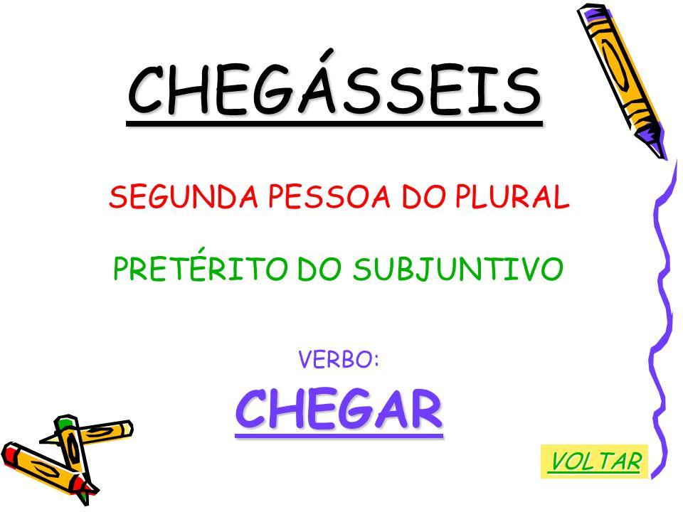 CHEGÁSSEIS SEGUNDA PESSOA DO PLURAL PRETÉRITO DO SUBJUNTIVO VERBO:CHEGAR VOLTAR