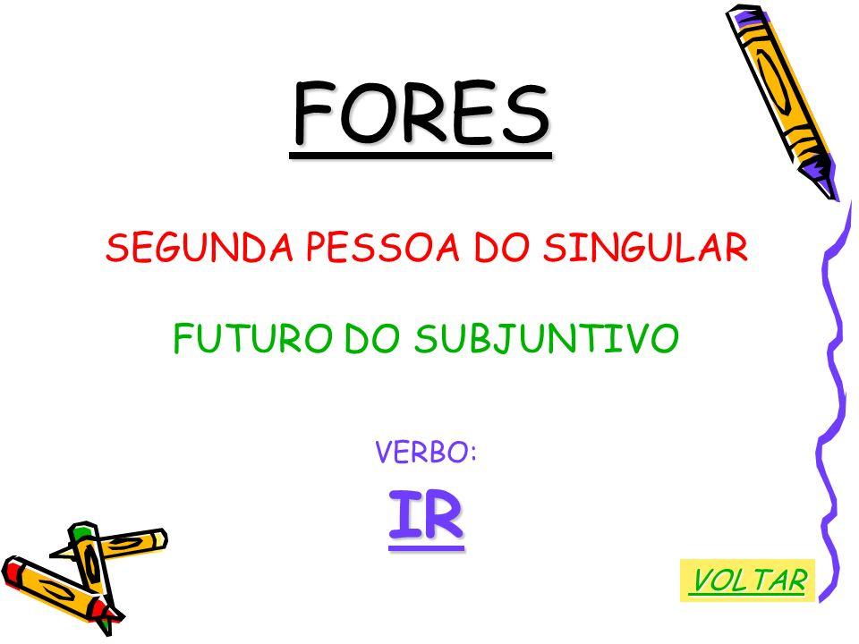 FORES SEGUNDA PESSOA DO SINGULAR FUTURO DO SUBJUNTIVO VERBO:IR VOLTAR