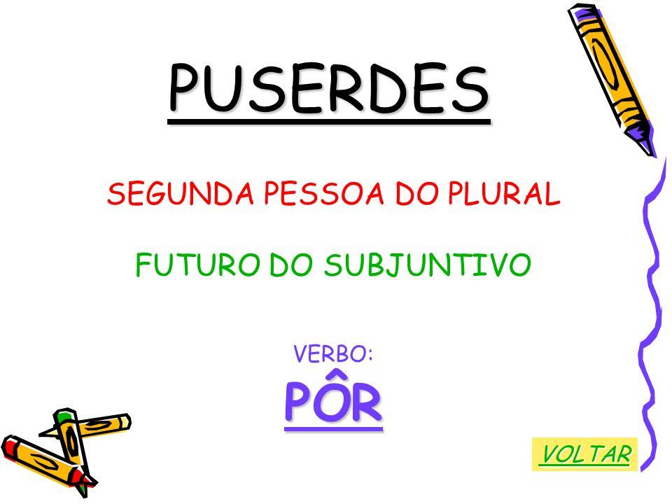 PUSERDES SEGUNDA PESSOA DO PLURAL FUTURO DO SUBJUNTIVO VERBO:PÔR VOLTAR