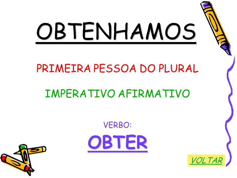 OBTENHAMOS PRIMEIRA PESSOA DO PLURAL IMPERATIVO AFIRMATIVO VERBO:OBTER VOLTAR
