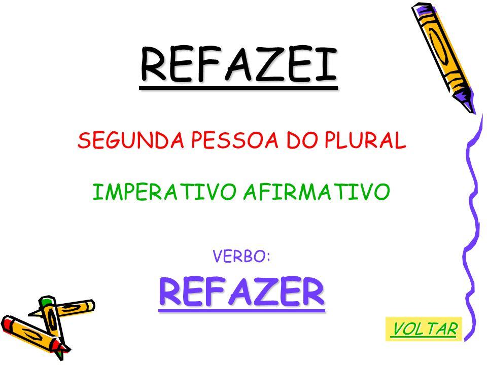 REFAZEI SEGUNDA PESSOA DO PLURAL IMPERATIVO AFIRMATIVO VERBO:REFAZER VOLTAR