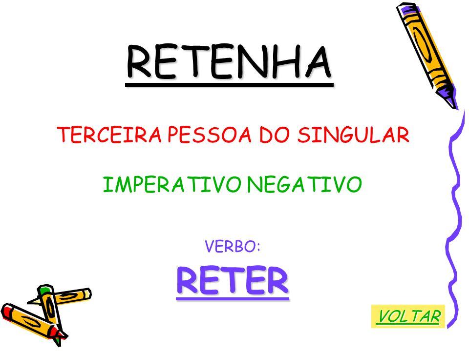 RETENHA TERCEIRA PESSOA DO SINGULAR IMPERATIVO NEGATIVO VERBO:RETER VOLTAR