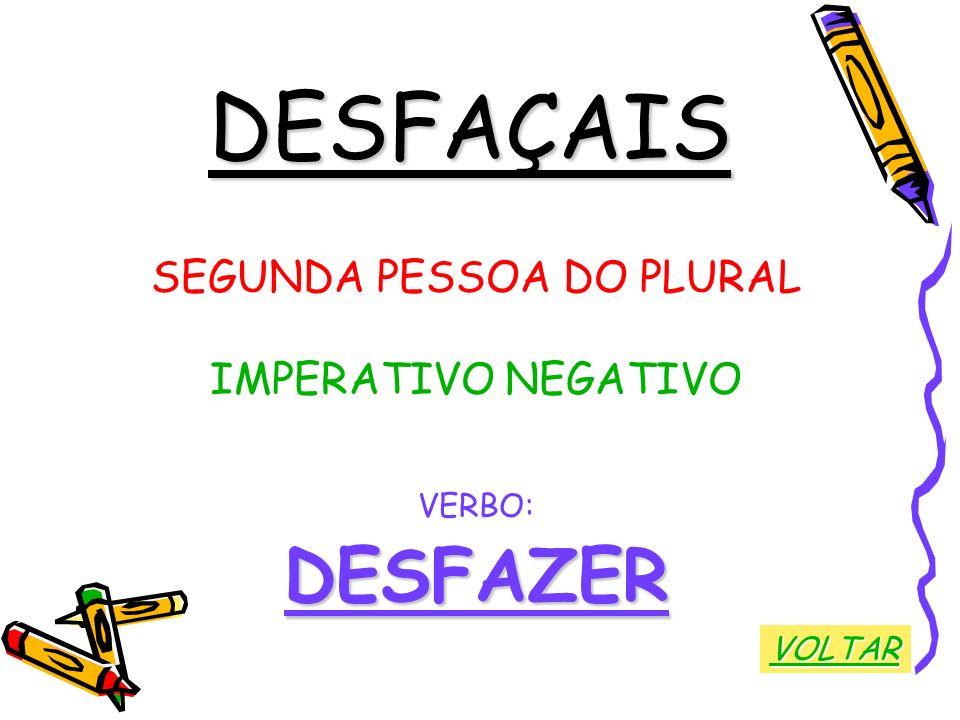 DESFAÇAIS SEGUNDA PESSOA DO PLURAL IMPERATIVO NEGATIVO VERBO:DESFAZER VOLTAR