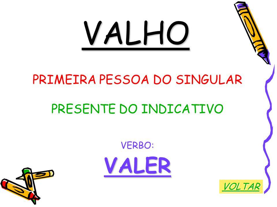 VALHO PRIMEIRA PESSOA DO SINGULAR PRESENTE DO INDICATIVO VERBO:VALER VOLTAR
