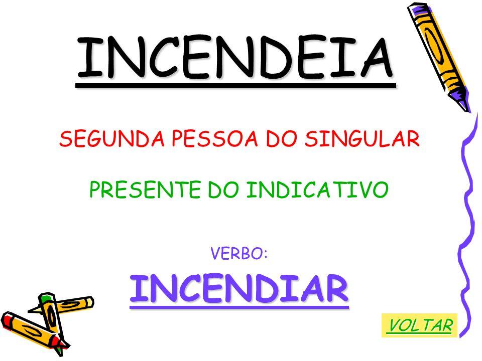 INCENDEIA SEGUNDA PESSOA DO SINGULAR PRESENTE DO INDICATIVO VERBO:INCENDIAR VOLTAR