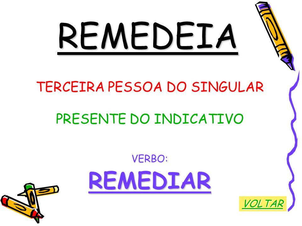 REMEDEIA TERCEIRA PESSOA DO SINGULAR PRESENTE DO INDICATIVO VERBO:REMEDIAR VOLTAR