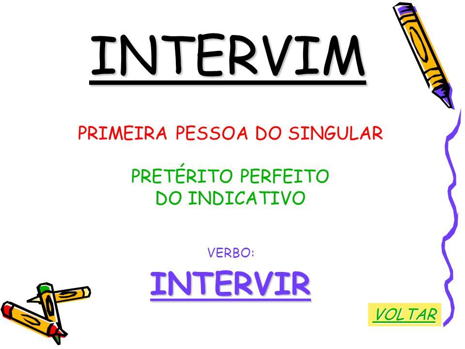 INTERVIM PRIMEIRA PESSOA DO SINGULAR PRETÉRITO PERFEITO DO INDICATIVO VERBO:INTERVIR VOLTAR