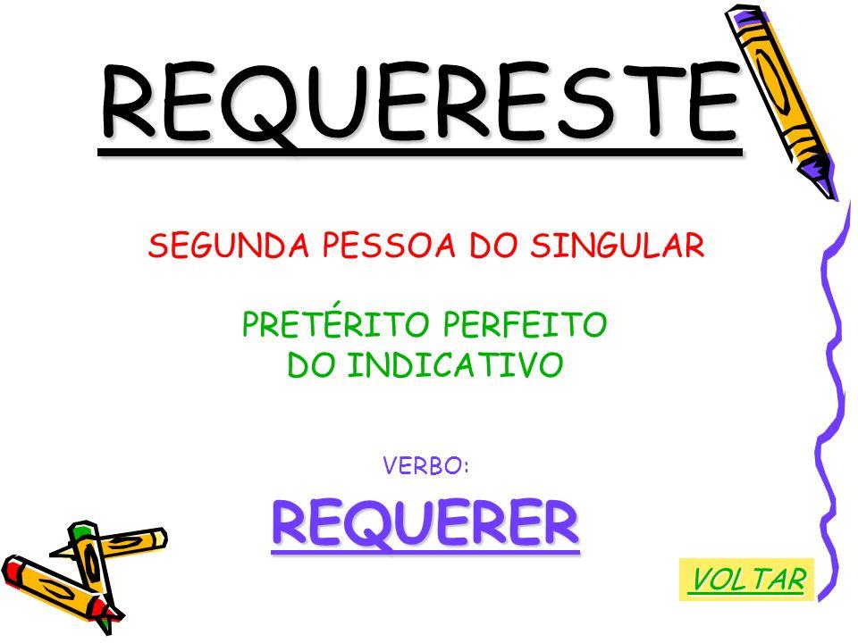 REQUERESTE SEGUNDA PESSOA DO SINGULAR PRETÉRITO PERFEITO DO INDICATIVO VERBO:REQUERER VOLTAR