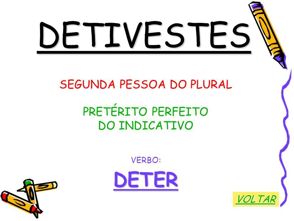 DETIVESTES SEGUNDA PESSOA DO PLURAL PRETÉRITO PERFEITO DO INDICATIVO VERBO:DETER VOLTAR