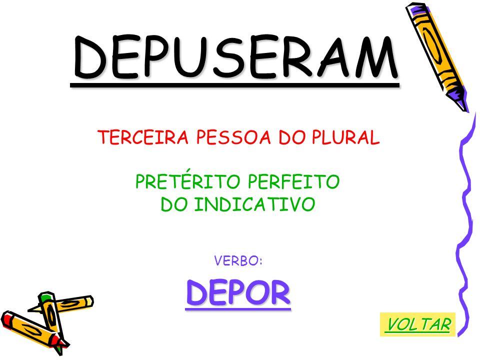 DEPUSERAM TERCEIRA PESSOA DO PLURAL PRETÉRITO PERFEITO DO INDICATIVO VERBO:DEPOR VOLTAR