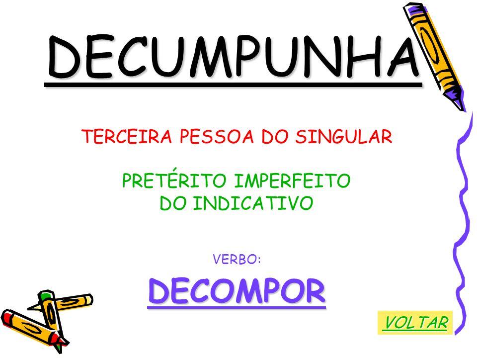 DECUMPUNHA TERCEIRA PESSOA DO SINGULAR PRETÉRITO IMPERFEITO DO INDICATIVO VERBO:DECOMPOR VOLTAR