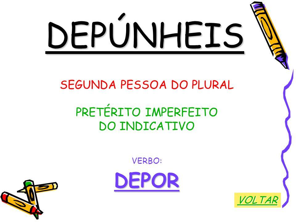 DEPÚNHEIS SEGUNDA PESSOA DO PLURAL PRETÉRITO IMPERFEITO DO INDICATIVO VERBO:DEPOR VOLTAR