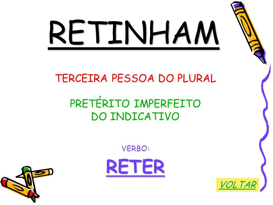 RETINHAM TERCEIRA PESSOA DO PLURAL PRETÉRITO IMPERFEITO DO INDICATIVO VERBO:RETER VOLTAR