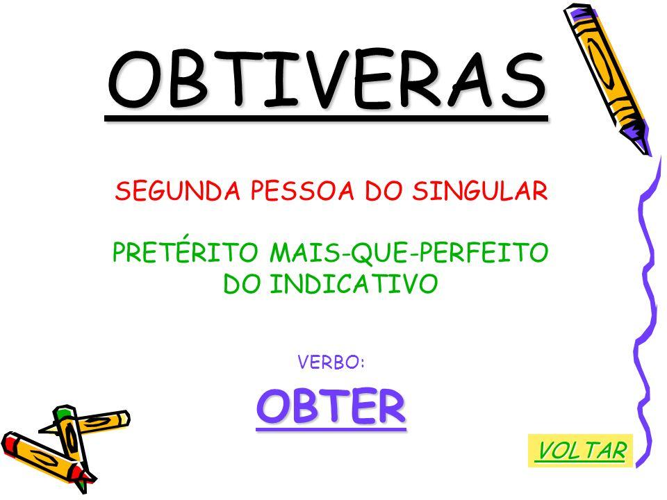 OBTIVERAS SEGUNDA PESSOA DO SINGULAR PRETÉRITO MAIS-QUE-PERFEITO DO INDICATIVO VERBO:OBTER VOLTAR