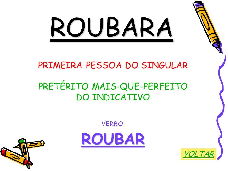 ROUBARA PRIMEIRA PESSOA DO SINGULAR PRETÉRITO MAIS-QUE-PERFEITO DO INDICATIVO VERBO:ROUBAR VOLTAR