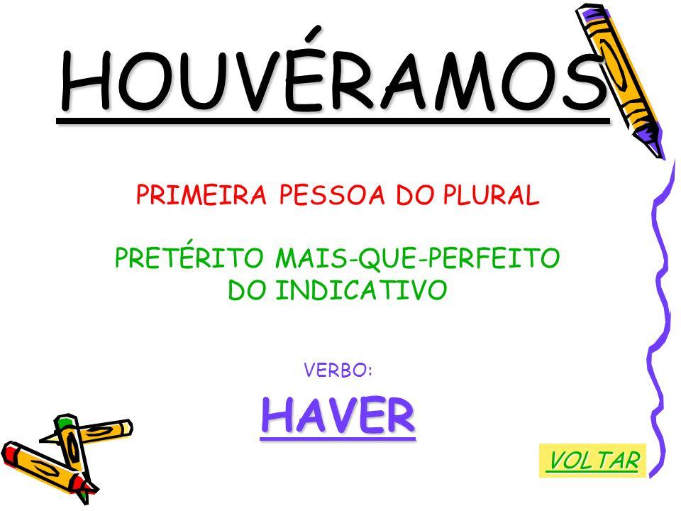 HOUVÉRAMOS PRIMEIRA PESSOA DO PLURAL PRETÉRITO MAIS-QUE-PERFEITO DO INDICATIVO VERBO:HAVER VOLTAR