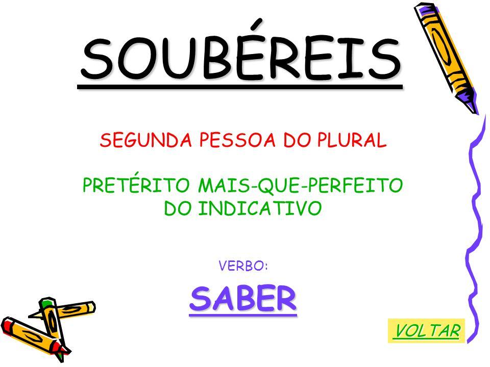 SOUBÉREIS SEGUNDA PESSOA DO PLURAL PRETÉRITO MAIS-QUE-PERFEITO DO INDICATIVO VERBO:SABER VOLTAR