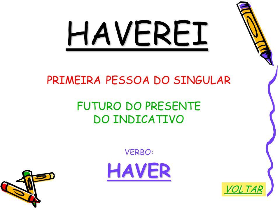 HAVEREI PRIMEIRA PESSOA DO SINGULAR FUTURO DO PRESENTE DO INDICATIVO VERBO:HAVER VOLTAR