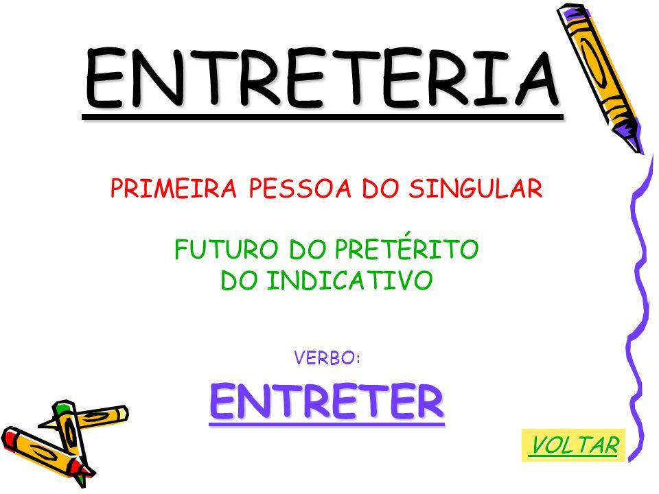 ENTRETERIA PRIMEIRA PESSOA DO SINGULAR FUTURO DO PRETÉRITO DO INDICATIVO VERBO:ENTRETER VOLTAR