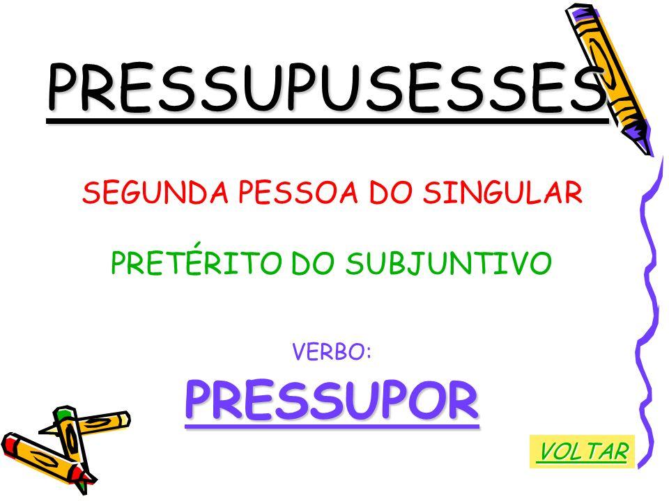PRESSUPUSESSES SEGUNDA PESSOA DO SINGULAR PRETÉRITO DO SUBJUNTIVO VERBO:PRESSUPOR VOLTAR