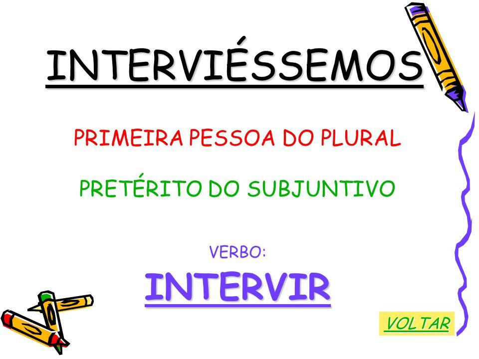 INTERVIÉSSEMOS PRIMEIRA PESSOA DO PLURAL PRETÉRITO DO SUBJUNTIVO VERBO:INTERVIR VOLTAR