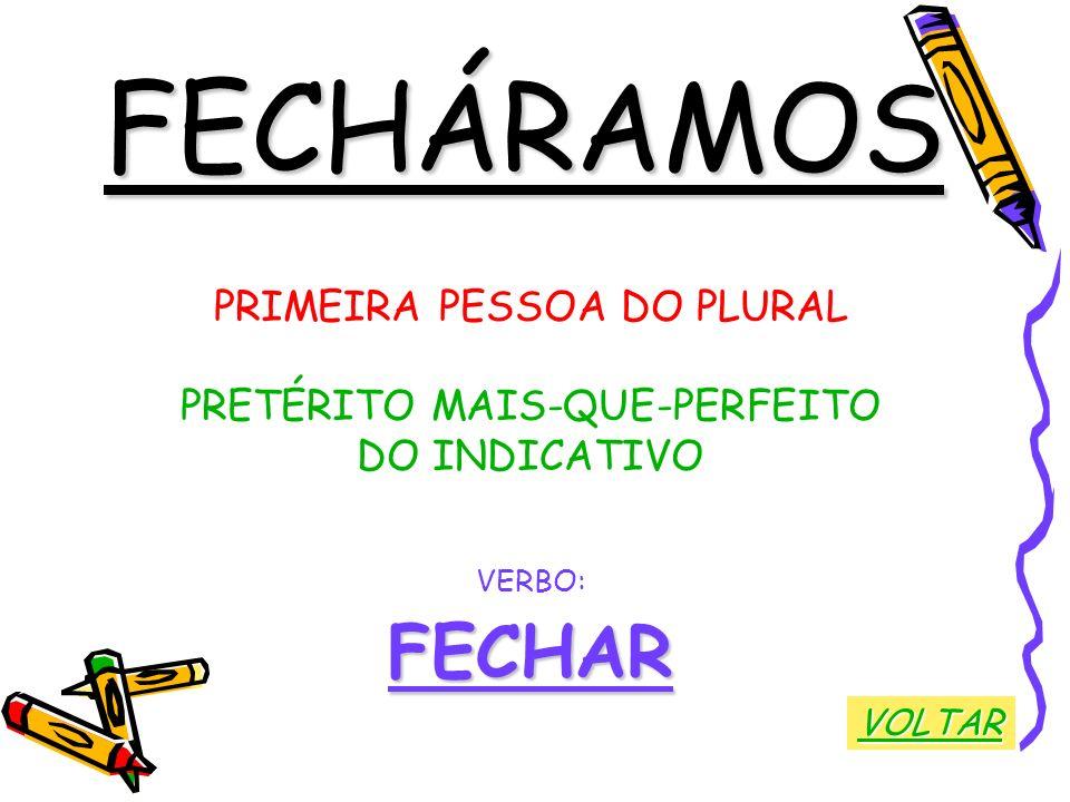 FECHÁRAMOS PRIMEIRA PESSOA DO PLURAL PRETÉRITO MAIS-QUE-PERFEITO DO INDICATIVO VERBO:FECHAR VOLTAR