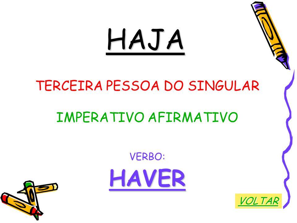 HAJA TERCEIRA PESSOA DO SINGULAR IMPERATIVO AFIRMATIVO VERBO:HAVER VOLTAR