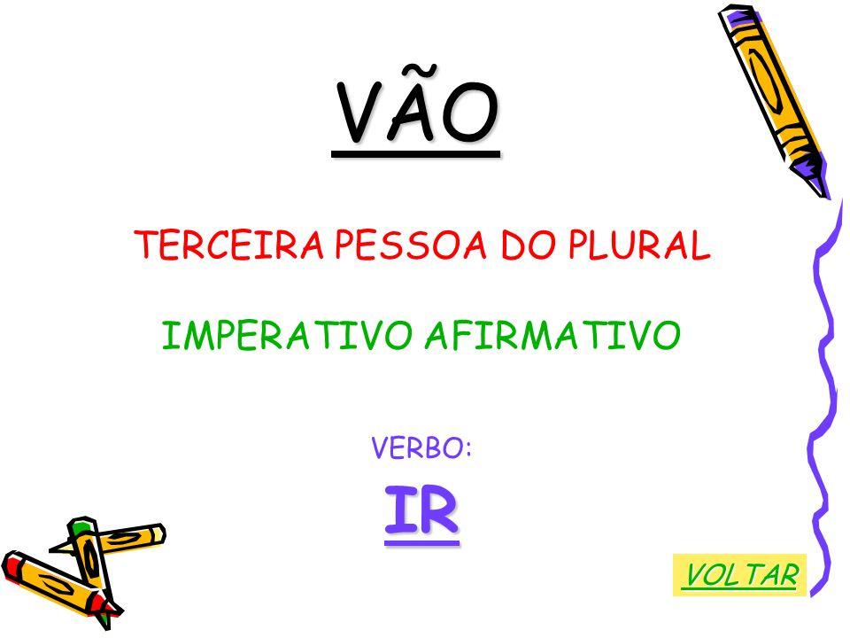 VÃO TERCEIRA PESSOA DO PLURAL IMPERATIVO AFIRMATIVO VERBO:IR VOLTAR