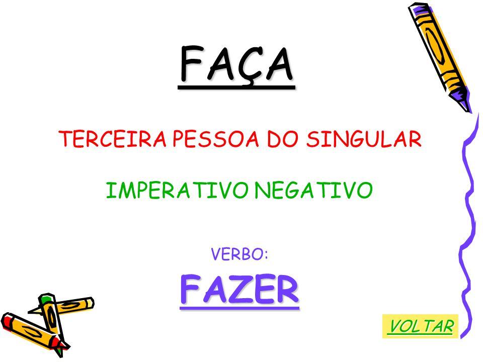 FAÇA TERCEIRA PESSOA DO SINGULAR IMPERATIVO NEGATIVO VERBO:FAZER VOLTAR