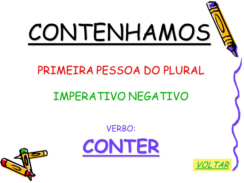 CONTENHAMOS PRIMEIRA PESSOA DO PLURAL IMPERATIVO NEGATIVO VERBO:CONTER VOLTAR