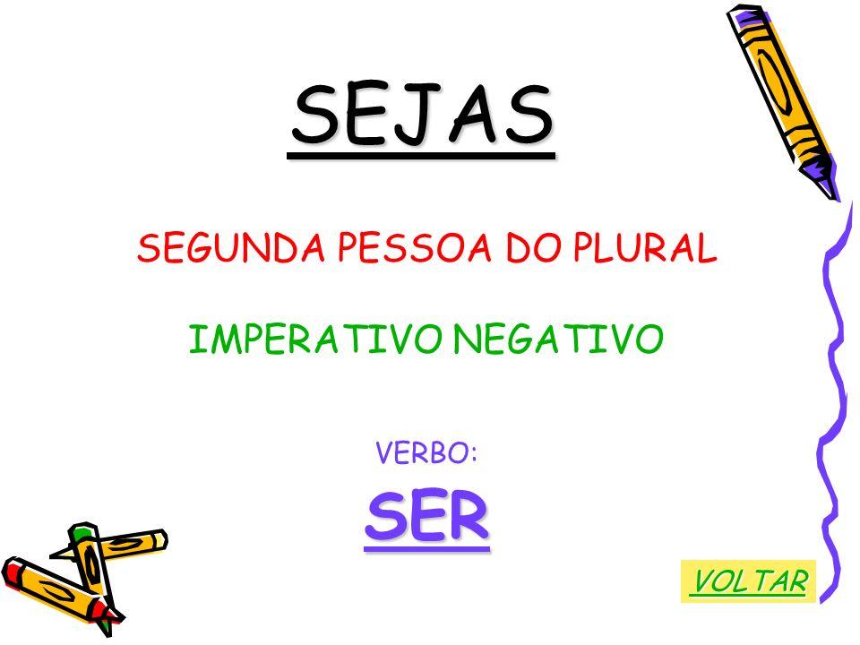 SEJAS SEGUNDA PESSOA DO PLURAL IMPERATIVO NEGATIVO VERBO:SER VOLTAR