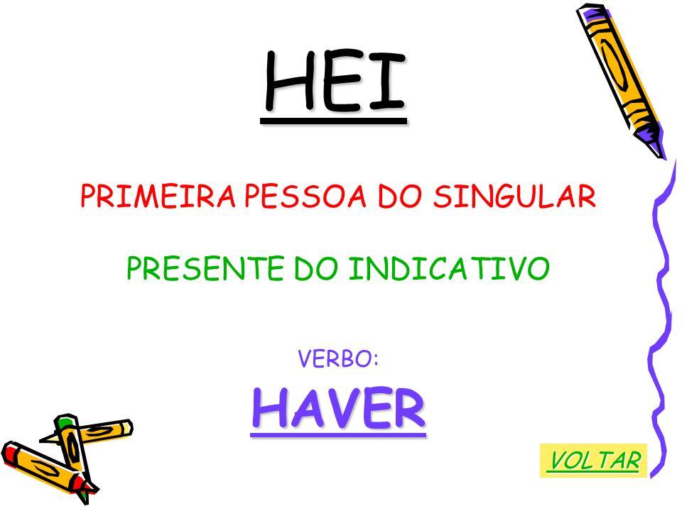 HEI PRIMEIRA PESSOA DO SINGULAR PRESENTE DO INDICATIVO VERBO:HAVER VOLTAR