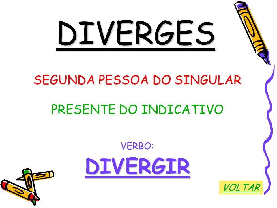 DIVERGES SEGUNDA PESSOA DO SINGULAR PRESENTE DO INDICATIVO VERBO:DIVERGIR VOLTAR