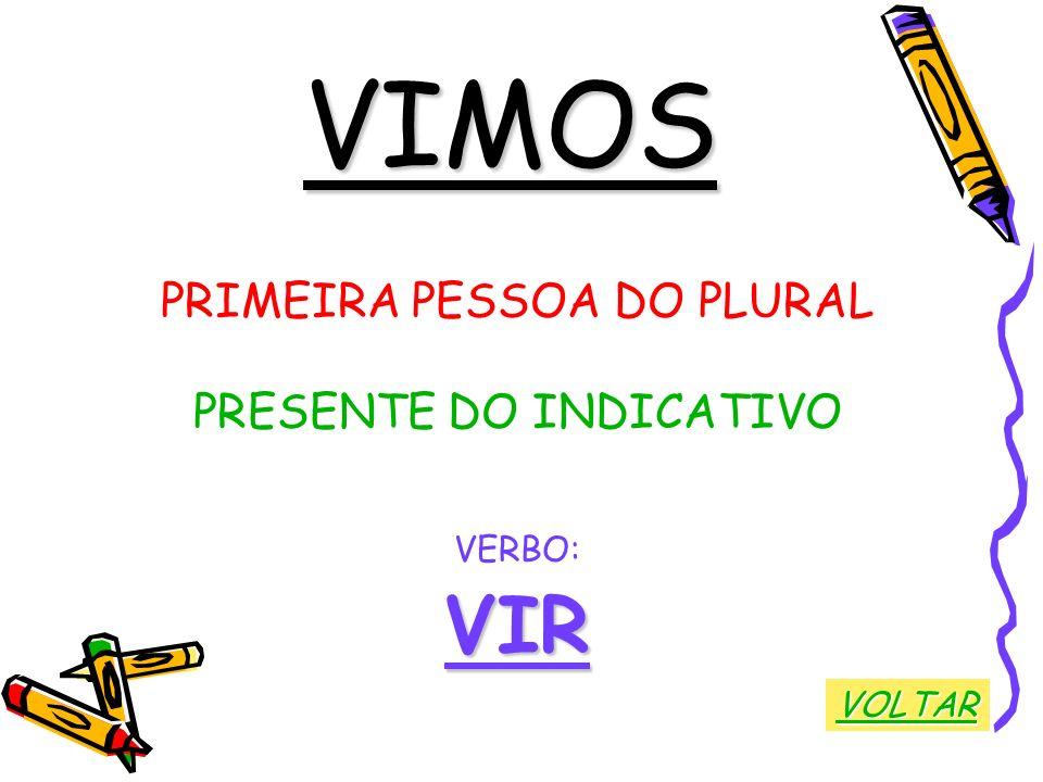 VIMOS PRIMEIRA PESSOA DO PLURAL PRESENTE DO INDICATIVO VERBO:VIR VOLTAR