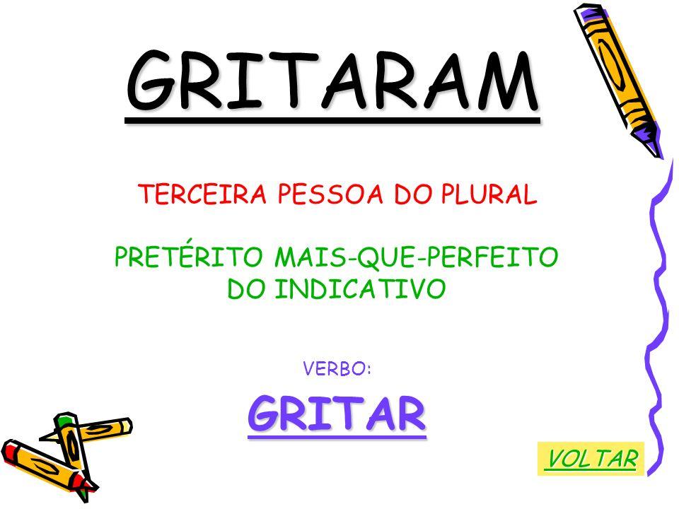 GRITARAM TERCEIRA PESSOA DO PLURAL PRETÉRITO MAIS-QUE-PERFEITO DO INDICATIVO VERBO:GRITAR VOLTAR
