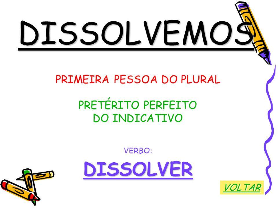 DISSOLVEMOS PRIMEIRA PESSOA DO PLURAL PRETÉRITO PERFEITO DO INDICATIVO VERBO:DISSOLVER VOLTAR