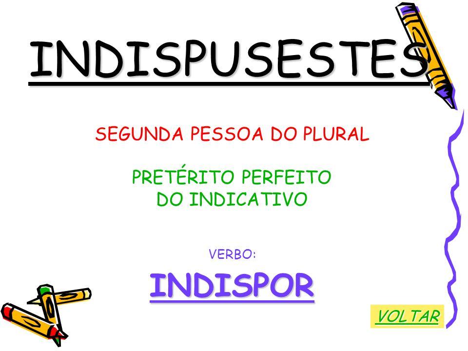 INDISPUSESTES SEGUNDA PESSOA DO PLURAL PRETÉRITO PERFEITO DO INDICATIVO VERBO:INDISPOR VOLTAR