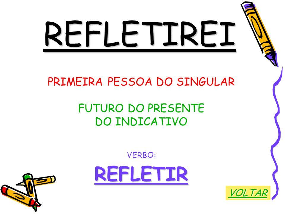 REFLETIREI PRIMEIRA PESSOA DO SINGULAR FUTURO DO PRESENTE DO INDICATIVO VERBO:REFLETIR VOLTAR