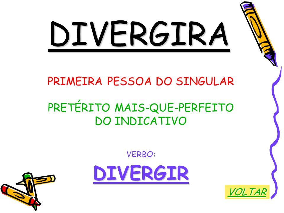 DIVERGIRA PRIMEIRA PESSOA DO SINGULAR PRETÉRITO MAIS-QUE-PERFEITO DO INDICATIVO VERBO:DIVERGIR VOLTAR