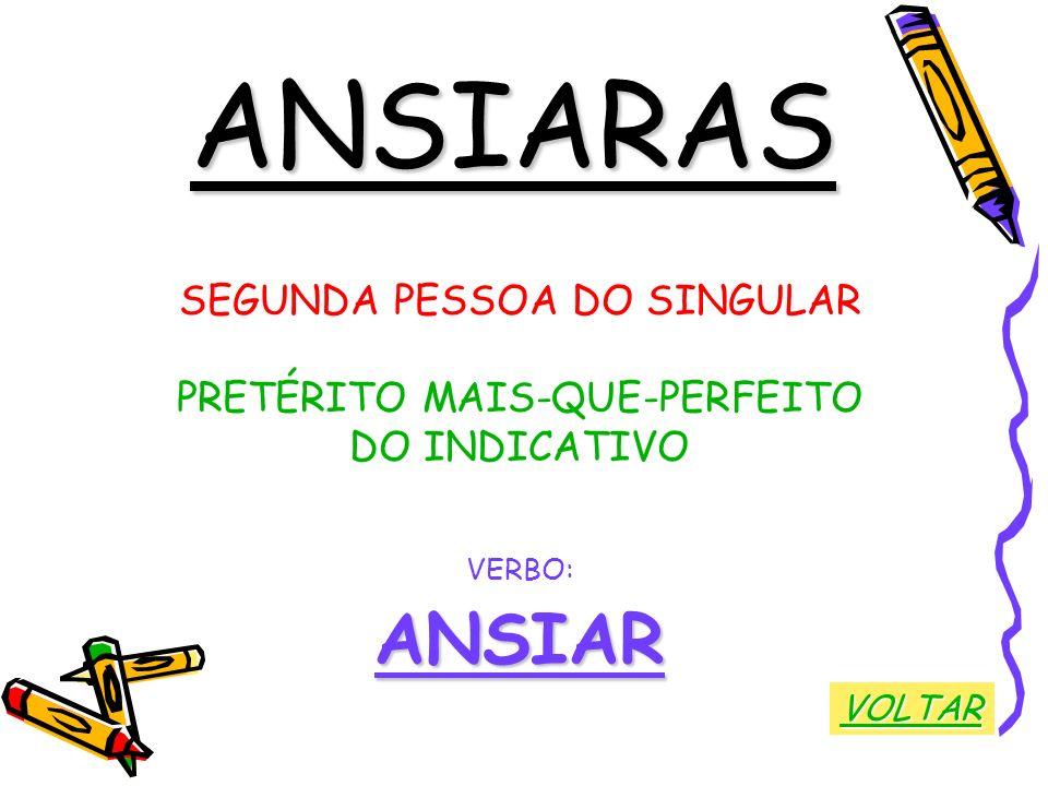 ANSIARAS SEGUNDA PESSOA DO SINGULAR PRETÉRITO MAIS-QUE-PERFEITO DO INDICATIVO VERBO:ANSIAR VOLTAR