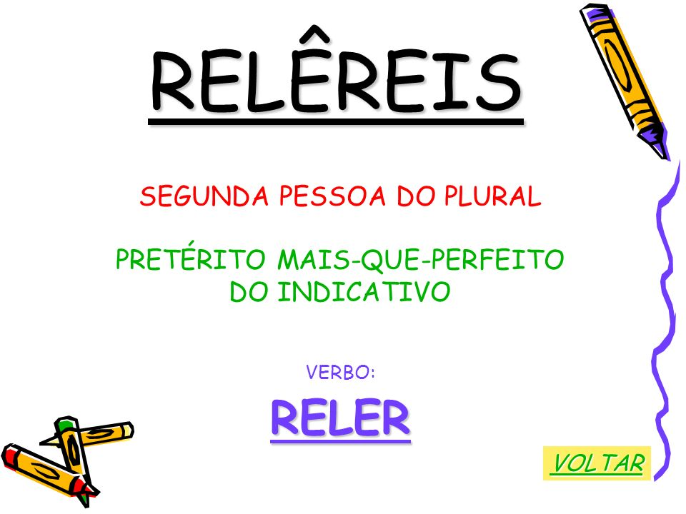 RELÊREIS SEGUNDA PESSOA DO PLURAL PRETÉRITO MAIS-QUE-PERFEITO DO INDICATIVO VERBO:RELER VOLTAR