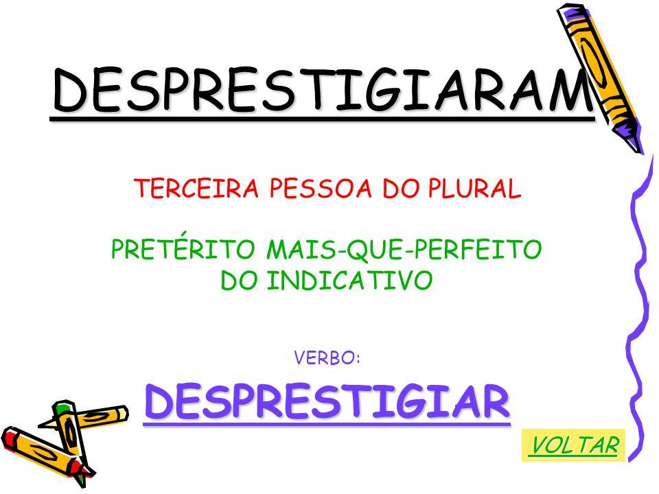 DESPRESTIGIARAM TERCEIRA PESSOA DO PLURAL PRETÉRITO MAIS-QUE-PERFEITO DO INDICATIVO VERBO:DESPRESTIGIAR VOLTAR