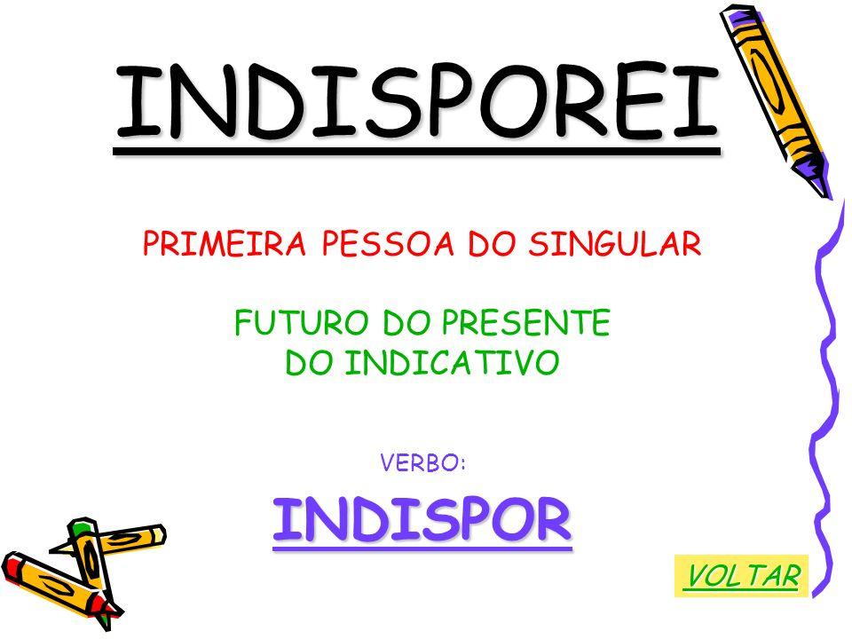 INDISPOREI PRIMEIRA PESSOA DO SINGULAR FUTURO DO PRESENTE DO INDICATIVO VERBO:INDISPOR VOLTAR