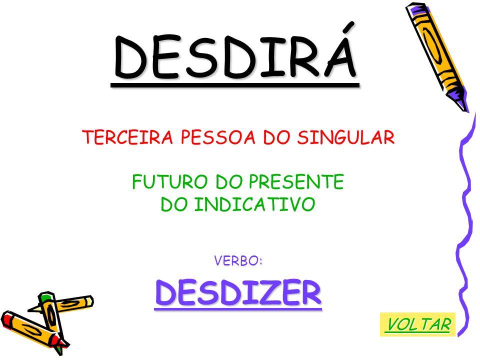 DESDIRÁ TERCEIRA PESSOA DO SINGULAR FUTURO DO PRESENTE DO INDICATIVO VERBO:DESDIZER VOLTAR