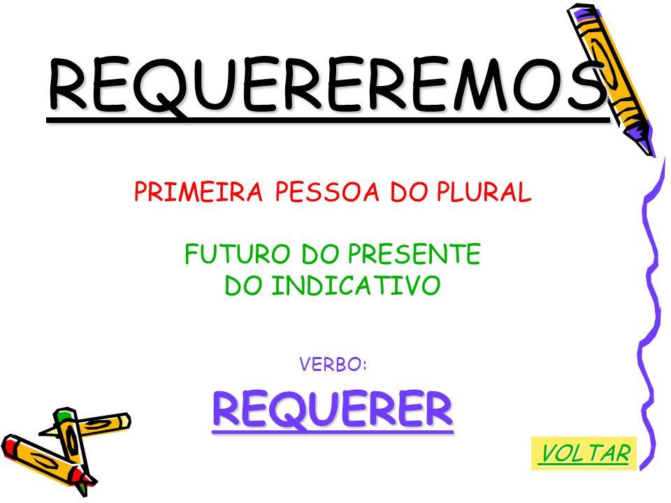 REQUEREREMOS PRIMEIRA PESSOA DO PLURAL FUTURO DO PRESENTE DO INDICATIVO VERBO:REQUERER VOLTAR