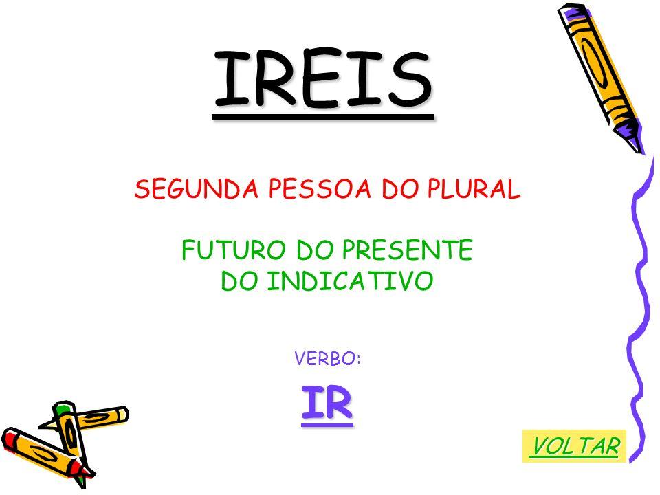 IREIS SEGUNDA PESSOA DO PLURAL FUTURO DO PRESENTE DO INDICATIVO VERBO:IR VOLTAR