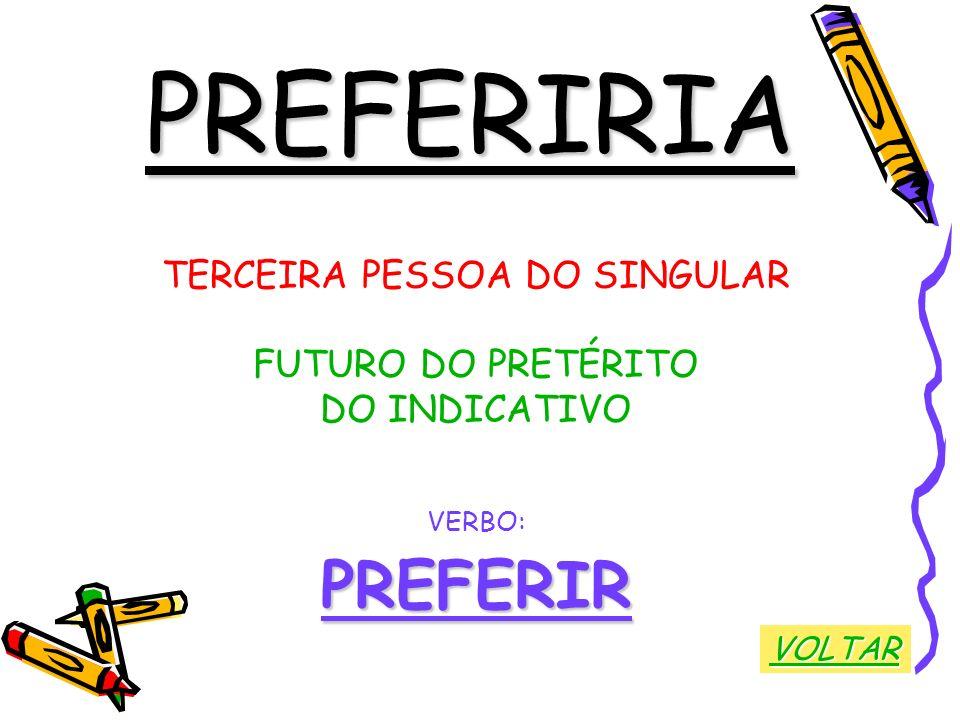 PREFERIRIA TERCEIRA PESSOA DO SINGULAR FUTURO DO PRETÉRITO DO INDICATIVO VERBO:PREFERIR VOLTAR